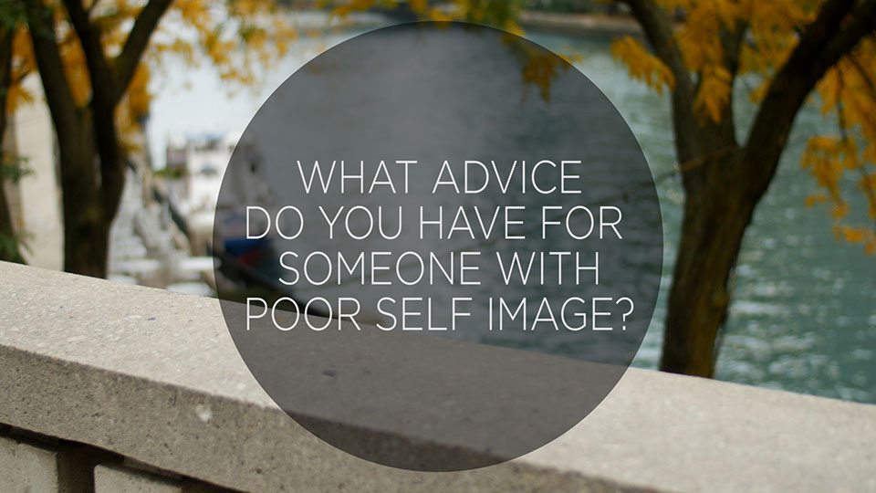 STREET TALK: What advice do you have for low self image?